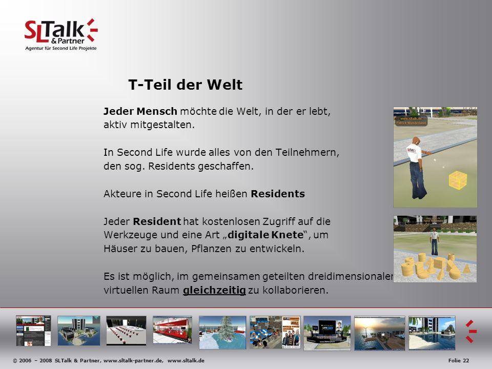 © 2006 – 2008 SLTalk & Partner, www.sltalk-partner.de, www.sltalk.deFolie 22 T-Teil der Welt Jeder Mensch möchte die Welt, in der er lebt, aktiv mitgestalten.