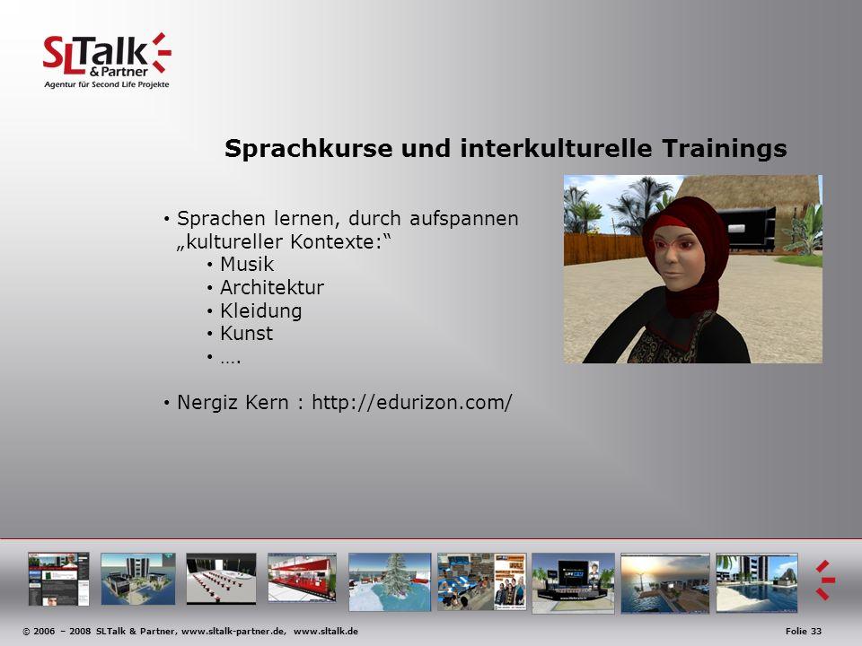 © 2006 – 2008 SLTalk & Partner, www.sltalk-partner.de, www.sltalk.deFolie 33 Sprachkurse und interkulturelle Trainings Sprachen lernen, durch aufspannen kultureller Kontexte: Musik Architektur Kleidung Kunst ….
