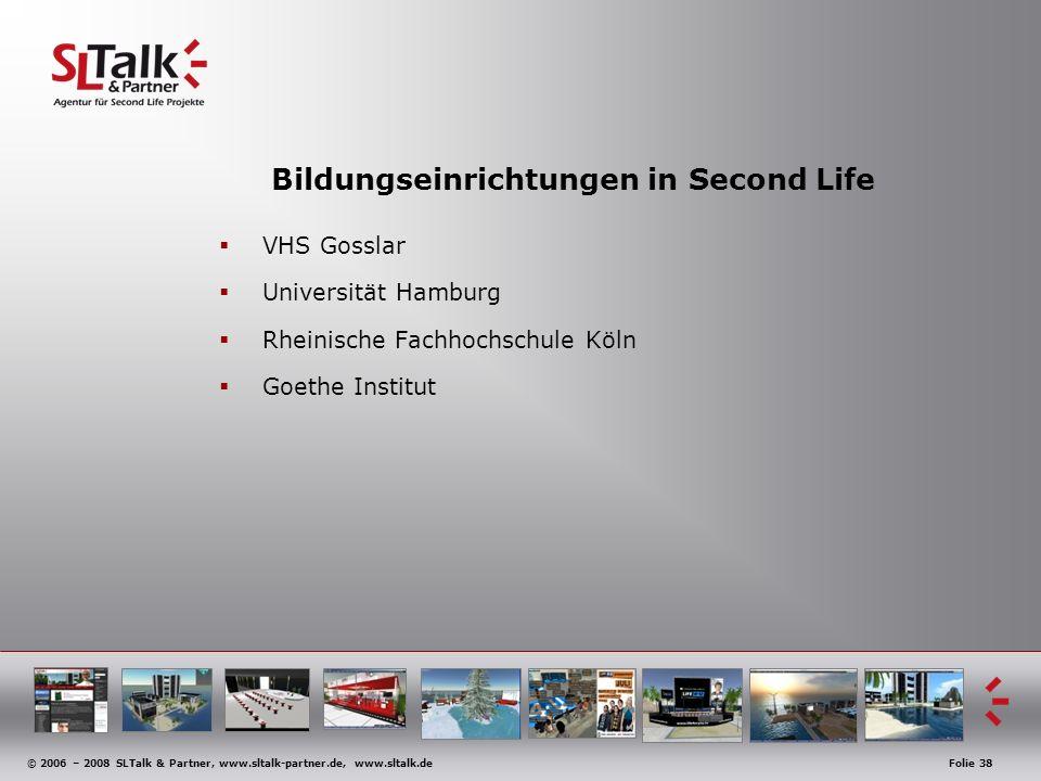 © 2006 – 2008 SLTalk & Partner, www.sltalk-partner.de, www.sltalk.deFolie 38 Bildungseinrichtungen in Second Life VHS Gosslar Universität Hamburg Rheinische Fachhochschule Köln Goethe Institut