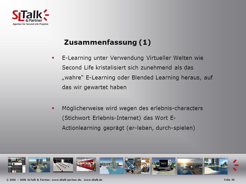 © 2006 – 2008 SLTalk & Partner, www.sltalk-partner.de, www.sltalk.deFolie 49 Zusammenfassung (1) E-Learning unter Verwendung Virtueller Welten wie Second Life kristalisiert sich zunehmend als das wahre E-Learning oder Blended Learning heraus, auf das wir gewartet haben Möglicherweise wird wegen des erlebnis-characters (Stichwort Erlebnis-Internet) das Wort E- Actionlearning geprägt (er-leben, durch-spielen)
