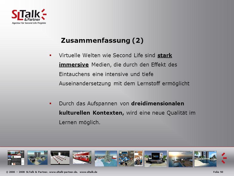 © 2006 – 2008 SLTalk & Partner, www.sltalk-partner.de, www.sltalk.deFolie 50 Zusammenfassung (2) Virtuelle Welten wie Second Life sind stark immersive Medien, die durch den Effekt des Eintauchens eine intensive und tiefe Auseinandersetzung mit dem Lernstoff ermöglicht Durch das Aufspannen von dreidimensionalen kulturellen Kontexten, wird eine neue Qualität im Lernen möglich.