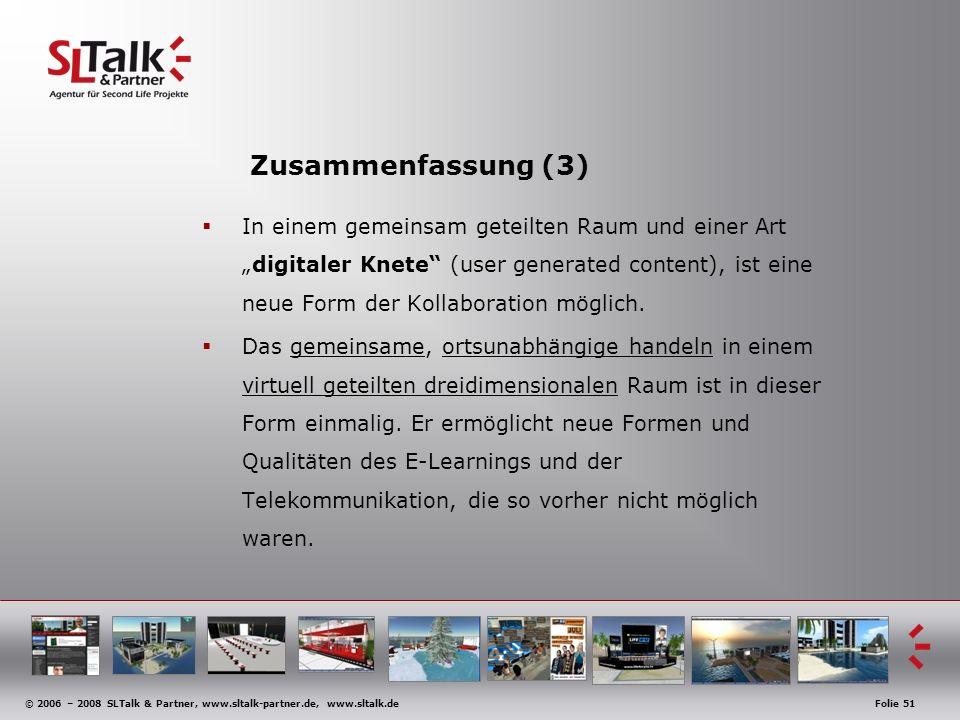 © 2006 – 2008 SLTalk & Partner, www.sltalk-partner.de, www.sltalk.deFolie 51 Zusammenfassung (3) In einem gemeinsam geteilten Raum und einer Artdigitaler Knete (user generated content), ist eine neue Form der Kollaboration möglich.