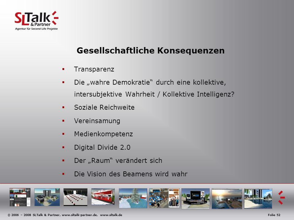 © 2006 – 2008 SLTalk & Partner, www.sltalk-partner.de, www.sltalk.deFolie 52 Gesellschaftliche Konsequenzen Transparenz Die wahre Demokratie durch eine kollektive, intersubjektive Wahrheit / Kollektive Intelligenz.