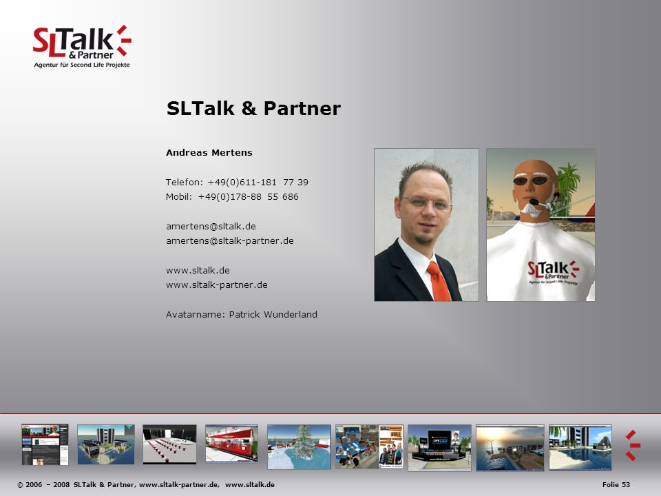 © 2006 – 2008 SLTalk & Partner, www.sltalk-partner.de, www.sltalk.deFolie 53 SLTalk & Partner Andreas Mertens Telefon: +49(0)611-181 77 39 Mobil: +49(0)178-88 55 686 amertens@sltalk.de amertens@sltalk-partner.de www.sltalk.de www.sltalk-partner.de Avatarname: Patrick Wunderland