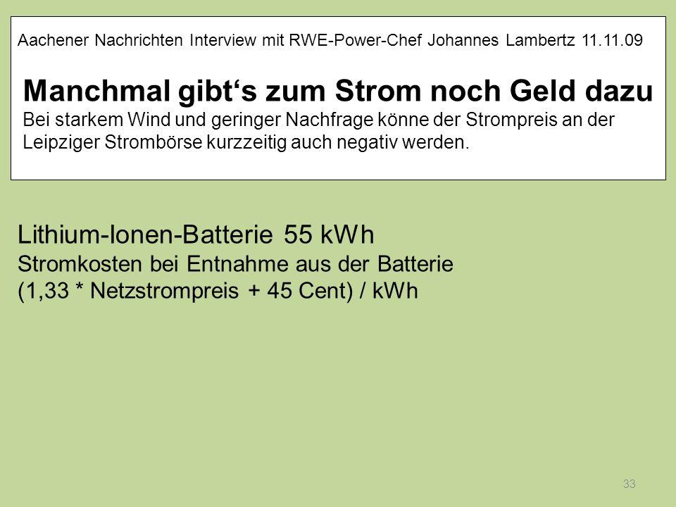 33 Lithium-Ionen-Batterie 55 kWh Stromkosten bei Entnahme aus der Batterie (1,33 * Netzstrompreis + 45 Cent) / kWh Aachener Nachrichten Interview mit
