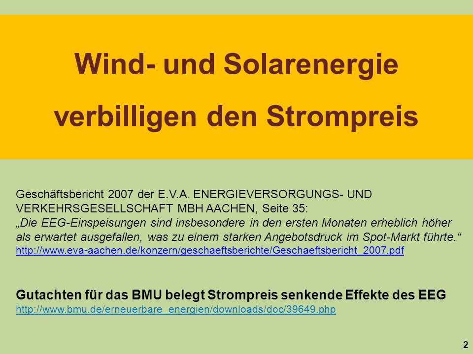 Wind- und Solarenergie verbilligen den Strompreis 2 Gutachten für das BMU belegt Strompreis senkende Effekte des EEG http://www.bmu.de/erneuerbare_energien/downloads/doc/39649.php Geschäftsbericht 2007 der E.V.A.