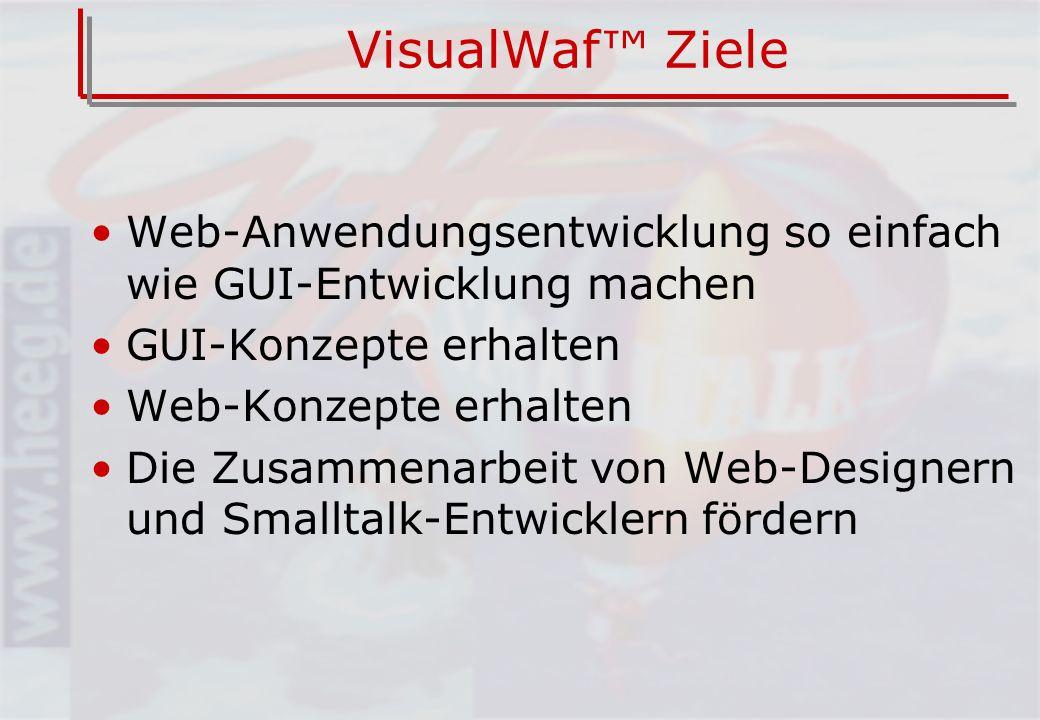 VisualWaf Ziele Web-Anwendungsentwicklung so einfach wie GUI-Entwicklung machen GUI-Konzepte erhalten Web-Konzepte erhalten Die Zusammenarbeit von Web-Designern und Smalltalk-Entwicklern fördern