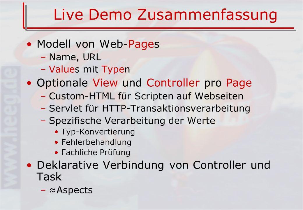 Live Demo Zusammenfassung Modell von Web-Pages –Name, URL –Values mit Typen Optionale View und Controller pro Page –Custom-HTML für Scripten auf Webseiten –Servlet für HTTP-Transaktionsverarbeitung –Spezifische Verarbeitung der Werte Typ-Konvertierung Fehlerbehandlung Fachliche Prüfung Deklarative Verbindung von Controller und Task –Aspects