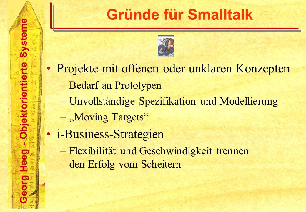 Georg Heeg - Objektorientierte Systeme Gründe für Smalltalk Projekte mit offenen oder unklaren Konzepten –Bedarf an Prototypen –Unvollständige Spezifi
