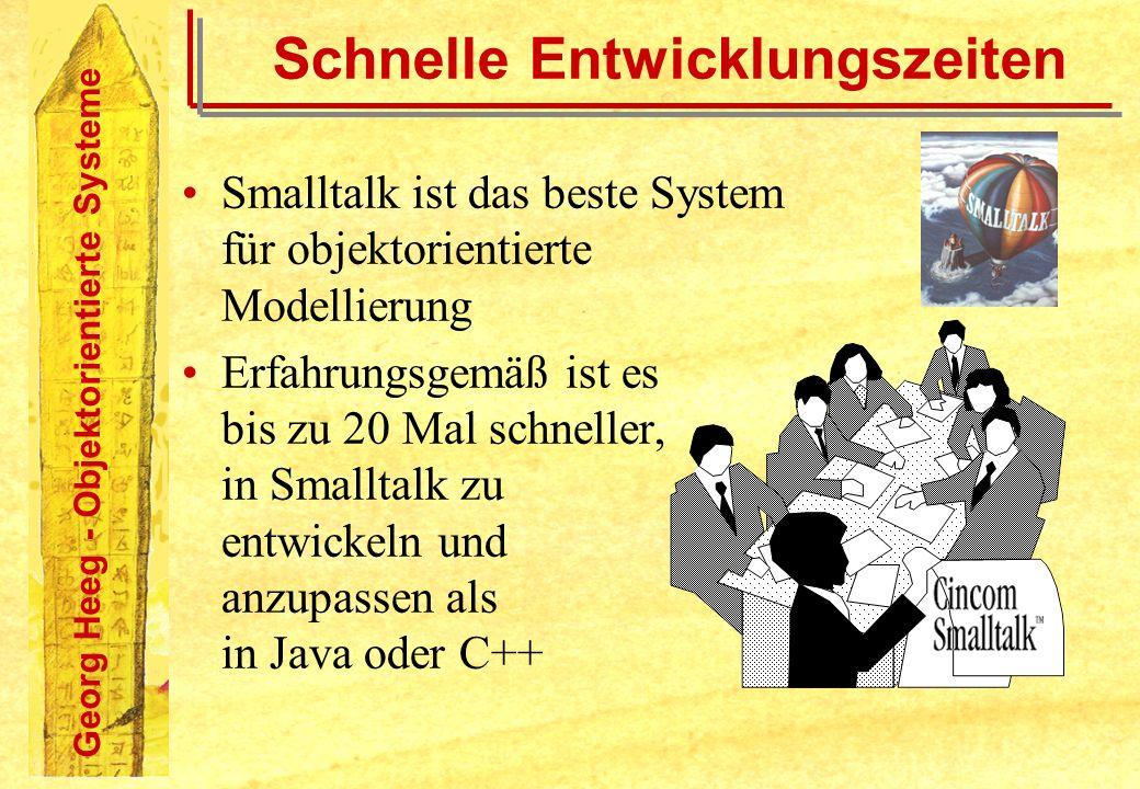Georg Heeg - Objektorientierte Systeme Schnelle Entwicklungszeiten Smalltalk ist das beste System für objektorientierte Modellierung Erfahrungsgemäß i