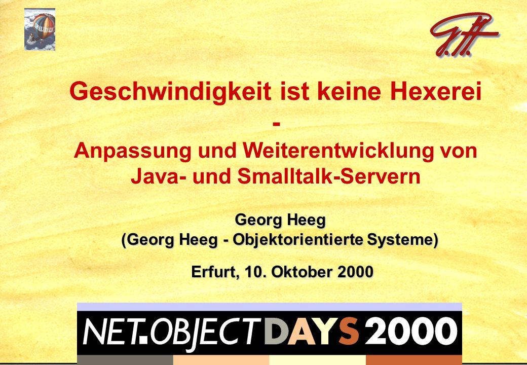 Geschwindigkeit ist keine Hexerei - Anpassung und Weiterentwicklung von Java- und Smalltalk-Servern Georg Heeg (Georg Heeg - Objektorientierte Systeme