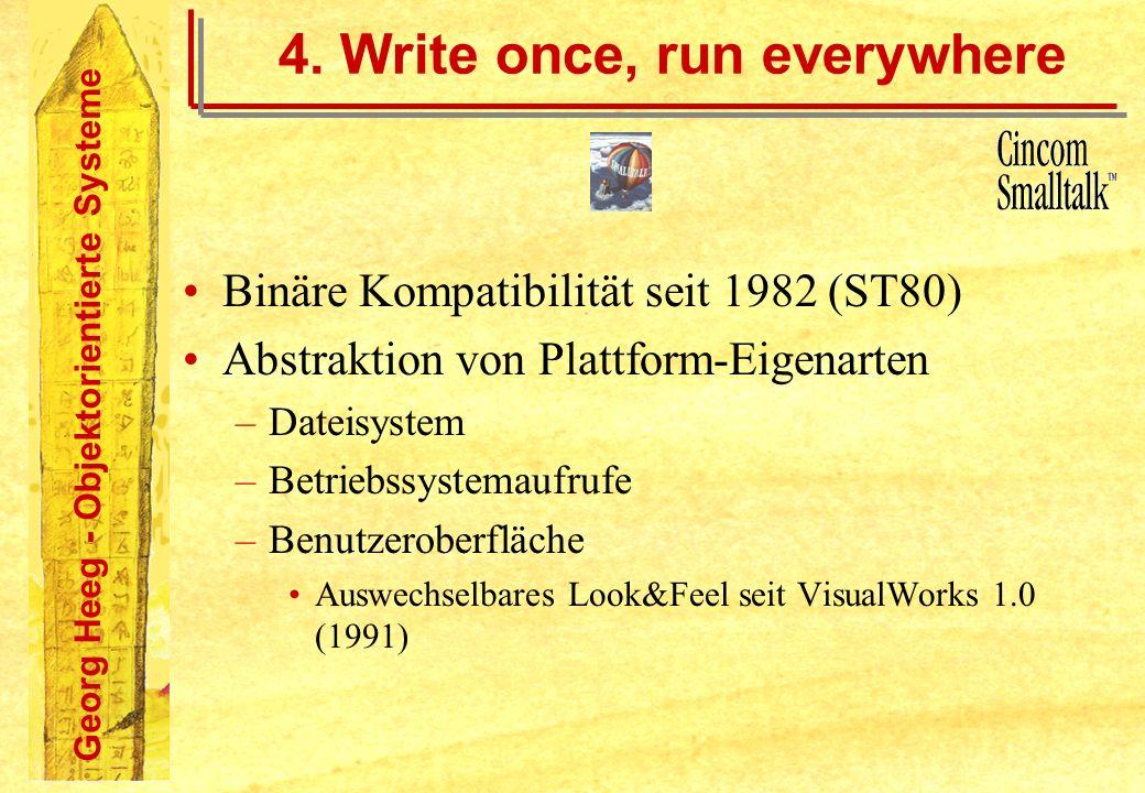 Georg Heeg - Objektorientierte Systeme 4. Write once, run everywhere Binäre Kompatibilität seit 1982 (ST80) Abstraktion von Plattform-Eigenarten –Date