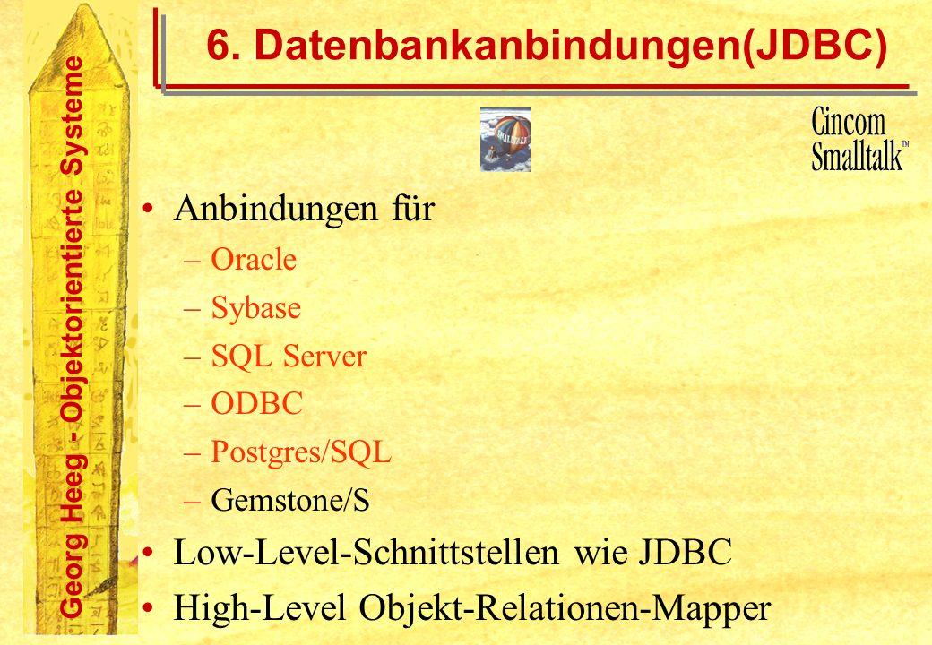 Georg Heeg - Objektorientierte Systeme 6. Datenbankanbindungen(JDBC) Anbindungen für –Oracle –Sybase –SQL Server –ODBC –Postgres/SQL –Gemstone/S Low-L
