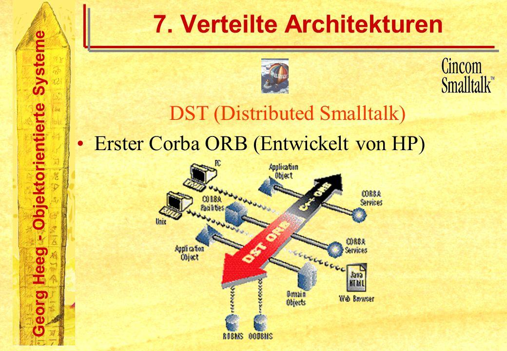 Georg Heeg - Objektorientierte Systeme 7. Verteilte Architekturen DST (Distributed Smalltalk) Erster Corba ORB (Entwickelt von HP)