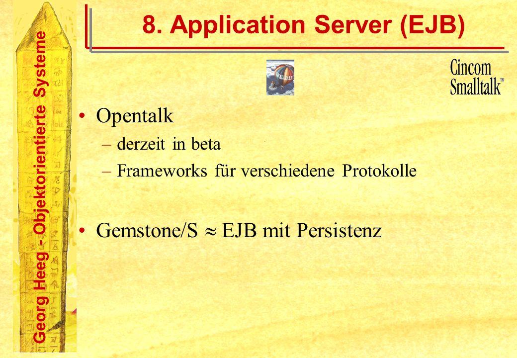 Georg Heeg - Objektorientierte Systeme 8. Application Server (EJB) Opentalk –derzeit in beta –Frameworks für verschiedene Protokolle Gemstone/S EJB mi