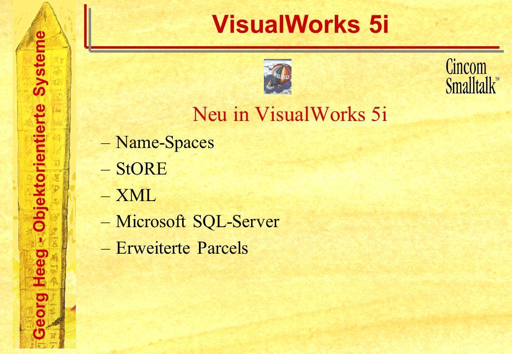 Georg Heeg - Objektorientierte Systeme VisualWorks 5i Neu in VisualWorks 5i –Name-Spaces –StORE –XML –Microsoft SQL-Server –Erweiterte Parcels