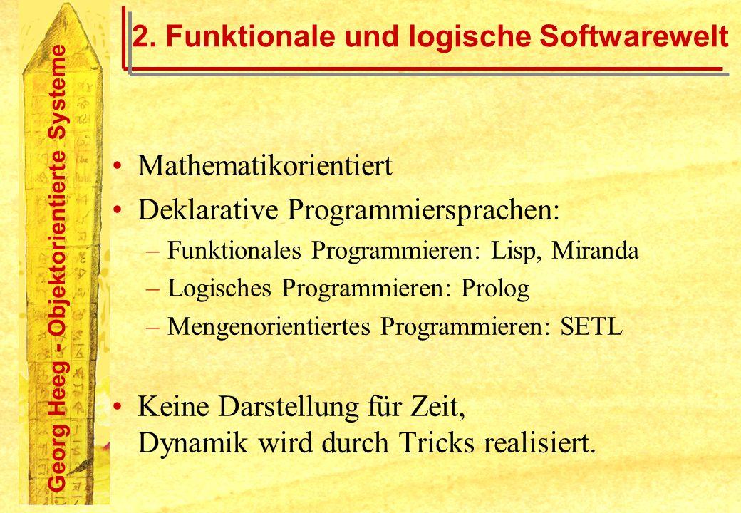 Georg Heeg - Objektorientierte Systeme 2. Funktionale und logische Softwarewelt Mathematikorientiert Deklarative Programmiersprachen: –Funktionales Pr