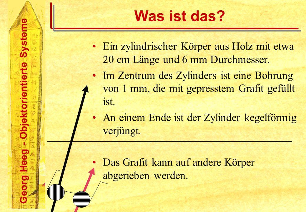 Georg Heeg - Objektorientierte Systeme Was ist das? Ein zylindrischer Körper aus Holz mit etwa 20 cm Länge und 6 mm Durchmesser. Im Zentrum des Zylind