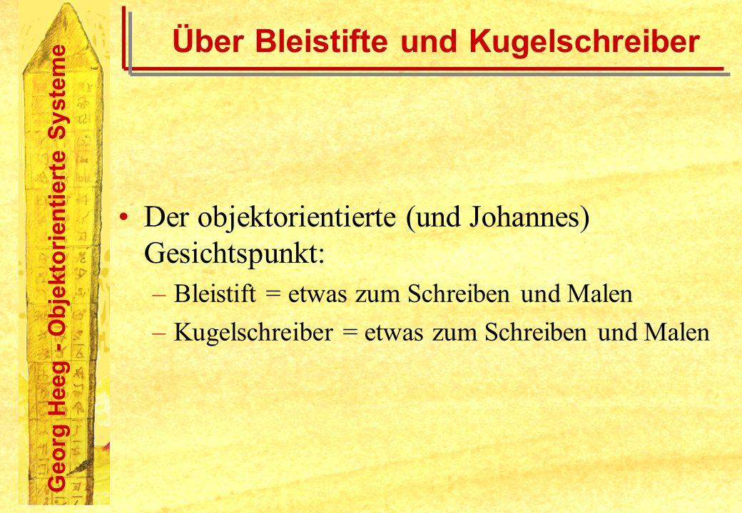 Georg Heeg - Objektorientierte Systeme Über Bleistifte und Kugelschreiber Der objektorientierte (und Johannes) Gesichtspunkt: –Bleistift = etwas zum S