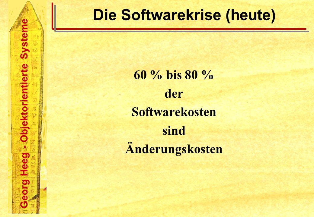 Georg Heeg - Objektorientierte Systeme Die Softwarekrise (heute) 60 % bis 80 % der Softwarekosten sind Änderungskosten