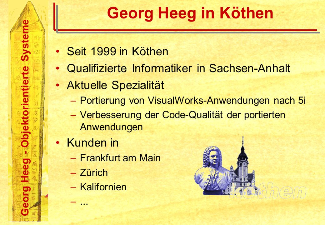 Georg Heeg - Objektorientierte Systeme Georg Heeg in Köthen Seit 1999 in Köthen Qualifizierte Informatiker in Sachsen-Anhalt Aktuelle Spezialität –Por