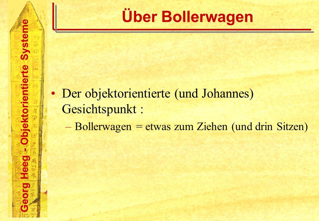 Georg Heeg - Objektorientierte Systeme Über Bollerwagen Der objektorientierte (und Johannes) Gesichtspunkt : –Bollerwagen = etwas zum Ziehen (und drin
