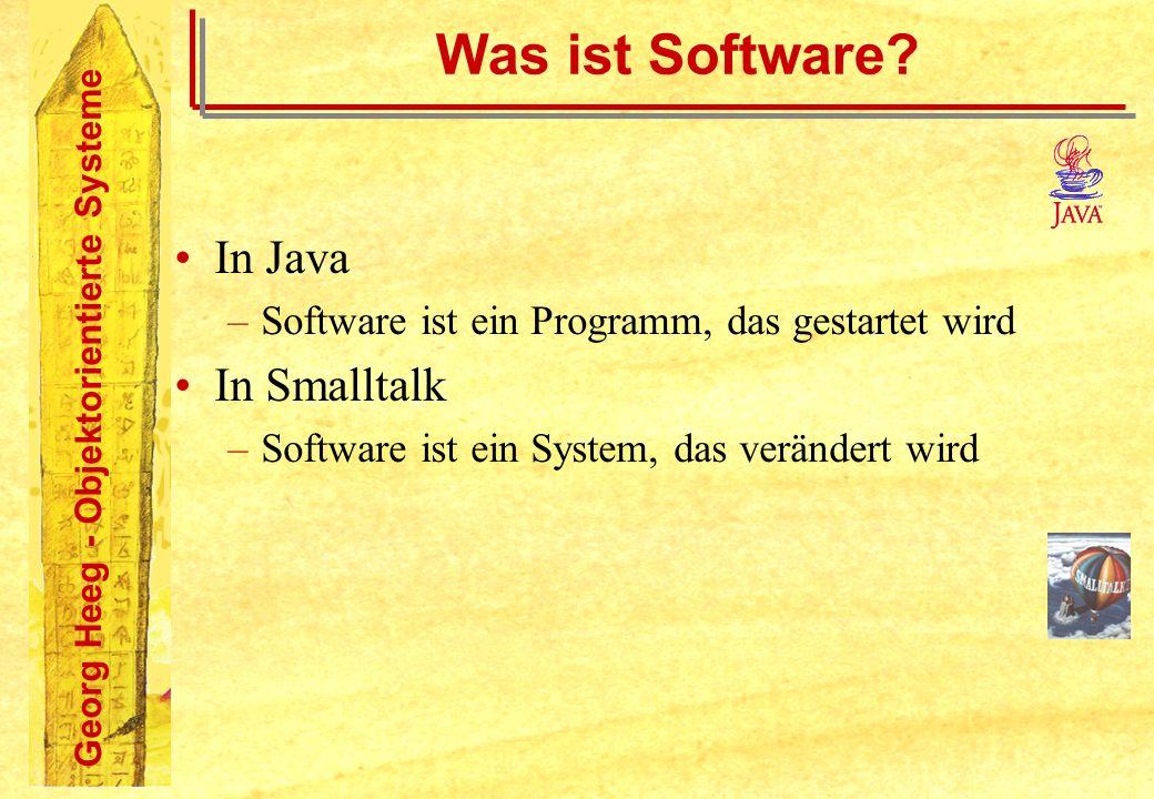 Georg Heeg - Objektorientierte Systeme Was ist Software? In Java –Software ist ein Programm, das gestartet wird In Smalltalk –Software ist ein System,