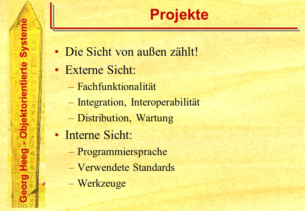 Georg Heeg - Objektorientierte Systeme Projekte Die Sicht von außen zählt! Externe Sicht: –Fachfunktionalität –Integration, Interoperabilität –Distrib