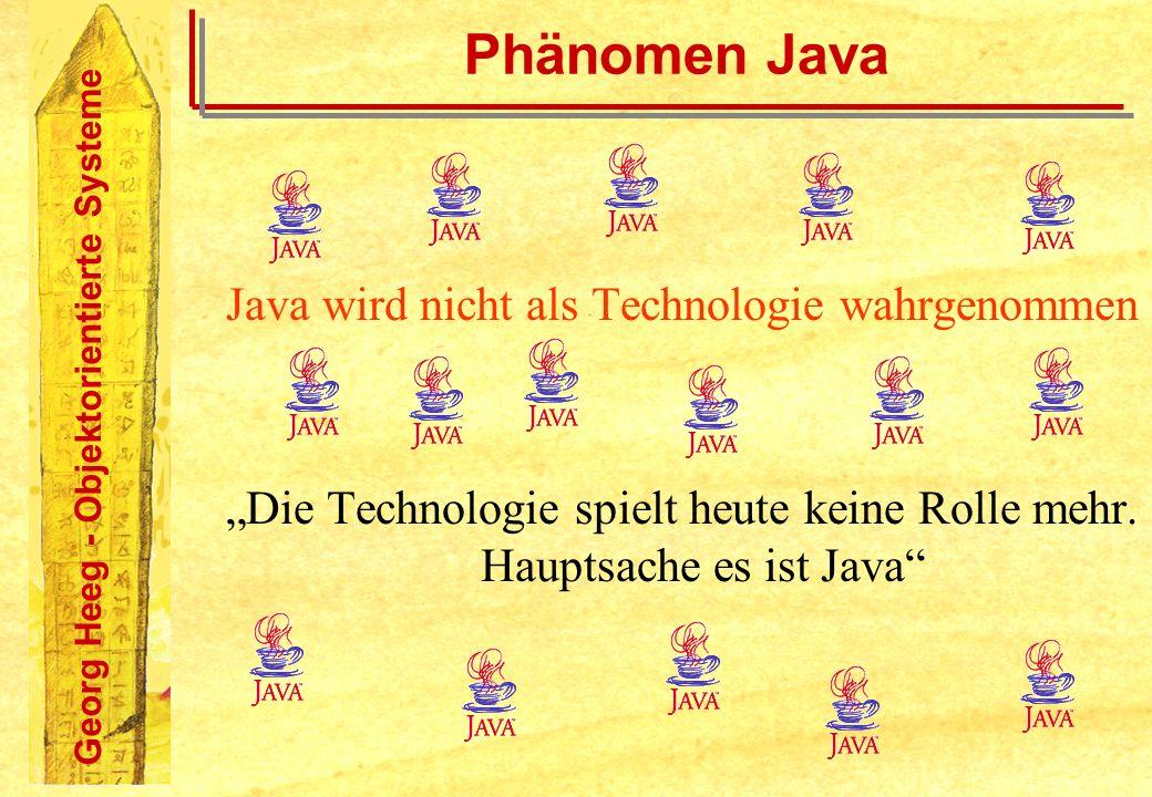 Georg Heeg - Objektorientierte Systeme Phänomen Java Java beeinflusst Projekte: Anforderungen, Entscheidung, Erwartungen Die Möglichkeiten von Java bestimmen die Anforderungen an Projekte