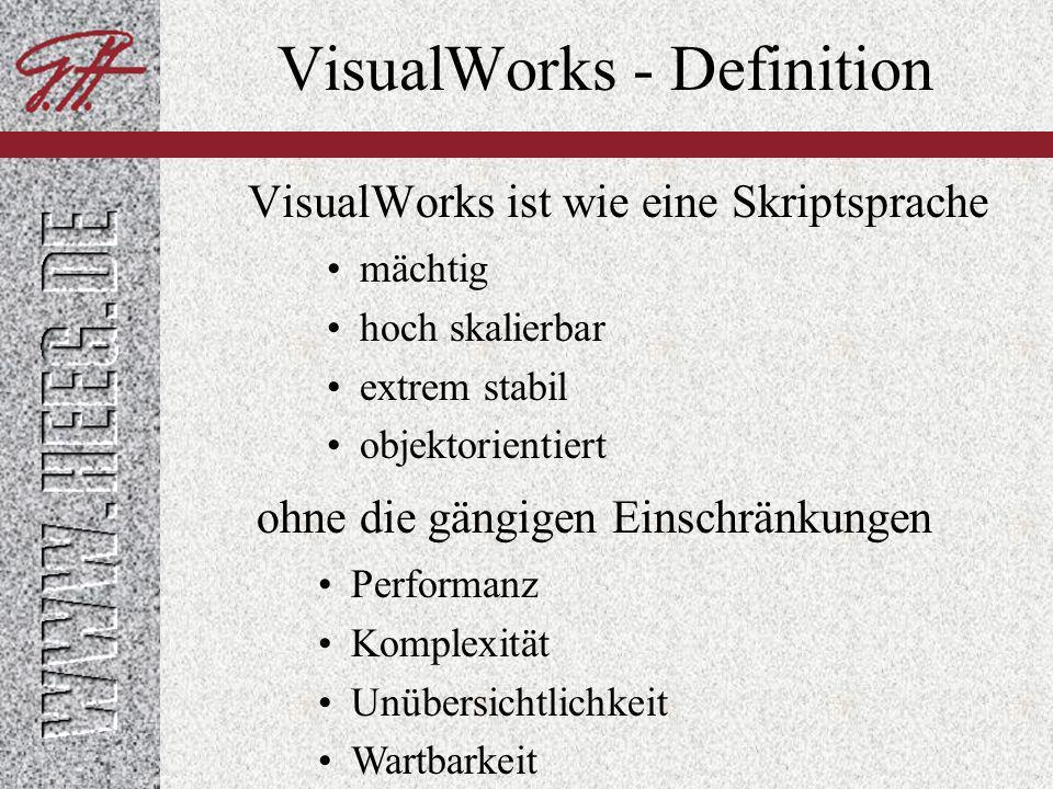 VisualWorks - Philosophie Keine Typen Automatische Speicherverwaltung Reflexivität Smalltalk ist in Smalltalk geschrieben Klasse, Methode, Werkzeuge, Compiler,...