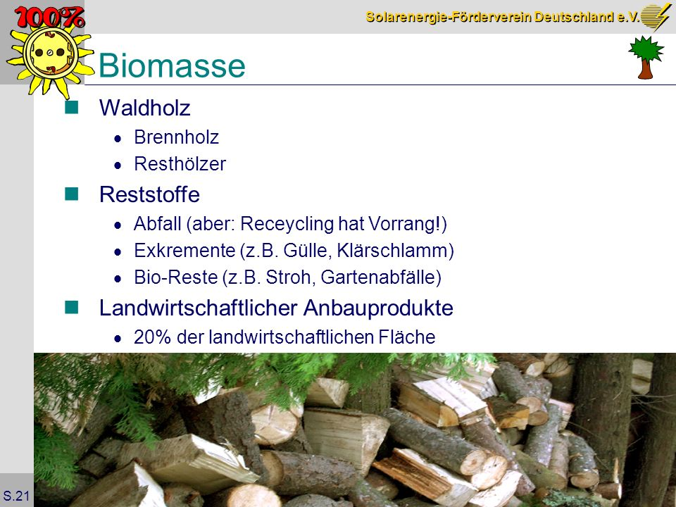 Solarenergie-Förderverein Deutschland e.V. S.21 Biomasse Waldholz Brennholz Resthölzer Reststoffe Abfall (aber: Receycling hat Vorrang!) Exkremente (z