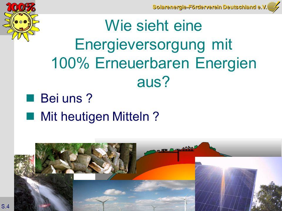 Solarenergie-Förderverein Deutschland e.V. S.4 Wie sieht eine Energieversorgung mit 100% Erneuerbaren Energien aus? Bei uns ? Mit heutigen Mitteln ?