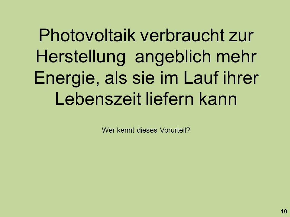 10 Photovoltaik verbraucht zur Herstellung angeblich mehr Energie, als sie im Lauf ihrer Lebenszeit liefern kann Wer kennt dieses Vorurteil?