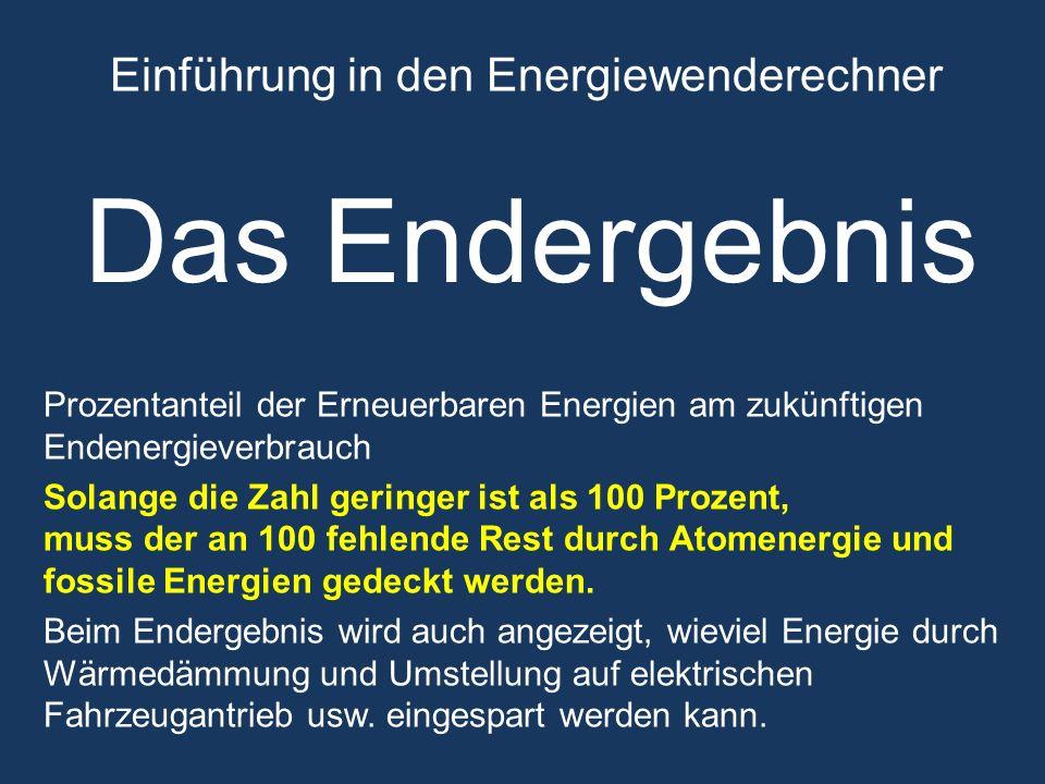 Einführung in den Energiewenderechner Das Endergebnis Prozentanteil der Erneuerbaren Energien am zukünftigen Endenergieverbrauch Solange die Zahl geringer ist als 100 Prozent, muss der an 100 fehlende Rest durch Atomenergie und fossile Energien gedeckt werden.