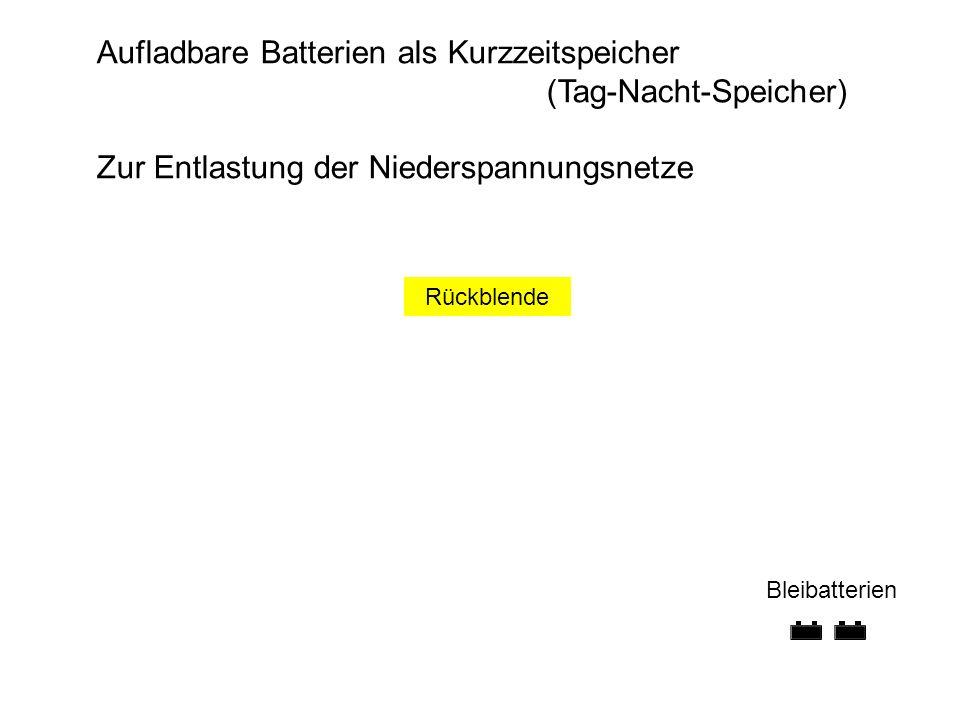 2 Bleibatterien Aufladbare Batterien als Kurzzeitspeicher (Tag-Nacht-Speicher) Zur Entlastung der Niederspannungsnetze Rückblende