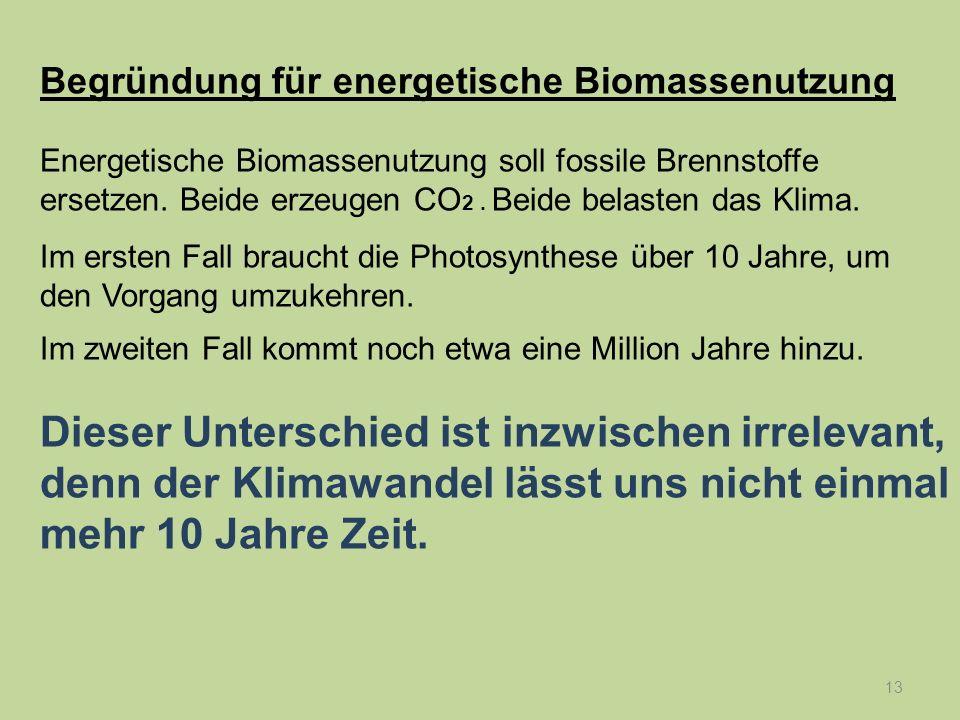 13 Begründung für energetische Biomassenutzung Energetische Biomassenutzung soll fossile Brennstoffe ersetzen. Beide erzeugen CO 2. Beide belasten das