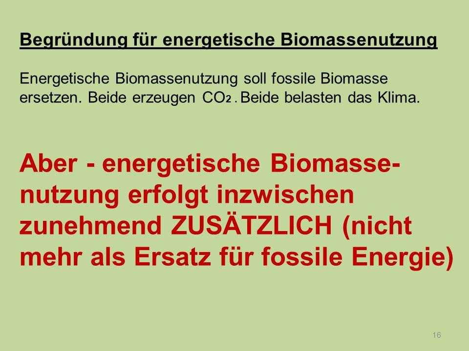 16 Begründung für energetische Biomassenutzung Energetische Biomassenutzung soll fossile Biomasse ersetzen. Beide erzeugen CO 2. Beide belasten das Kl