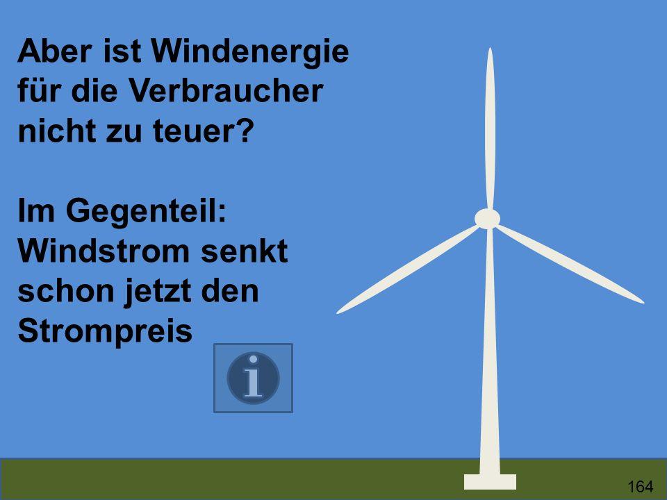 Aber ist Windenergie für die Verbraucher nicht zu teuer? Im Gegenteil: Windstrom senkt schon jetzt den Strompreis 164