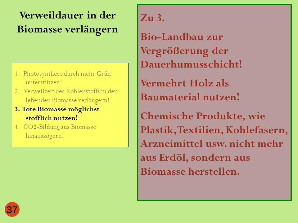 37 Zu 3. Bio-Landbau zur Vergrößerung der Dauerhumusschicht! Vermehrt Holz als Baumaterial nutzen! Chemische Produkte, wie Plastik, Textilien, Kohlefa
