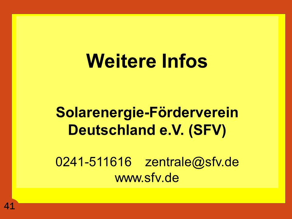 Weitere Infos Solarenergie-Förderverein Deutschland e.V. (SFV) 0241-511616 zentrale@sfv.de www.sfv.de 41