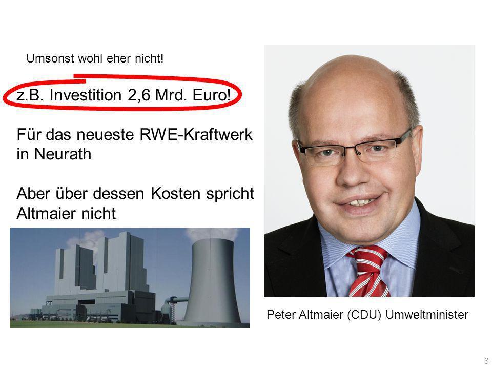 Peter Altmaier (CDU) Umweltminister 8 Umsonst wohl eher nicht! z.B. Investition 2,6 Mrd. Euro! Für das neueste RWE-Kraftwerk in Neurath Aber über dess