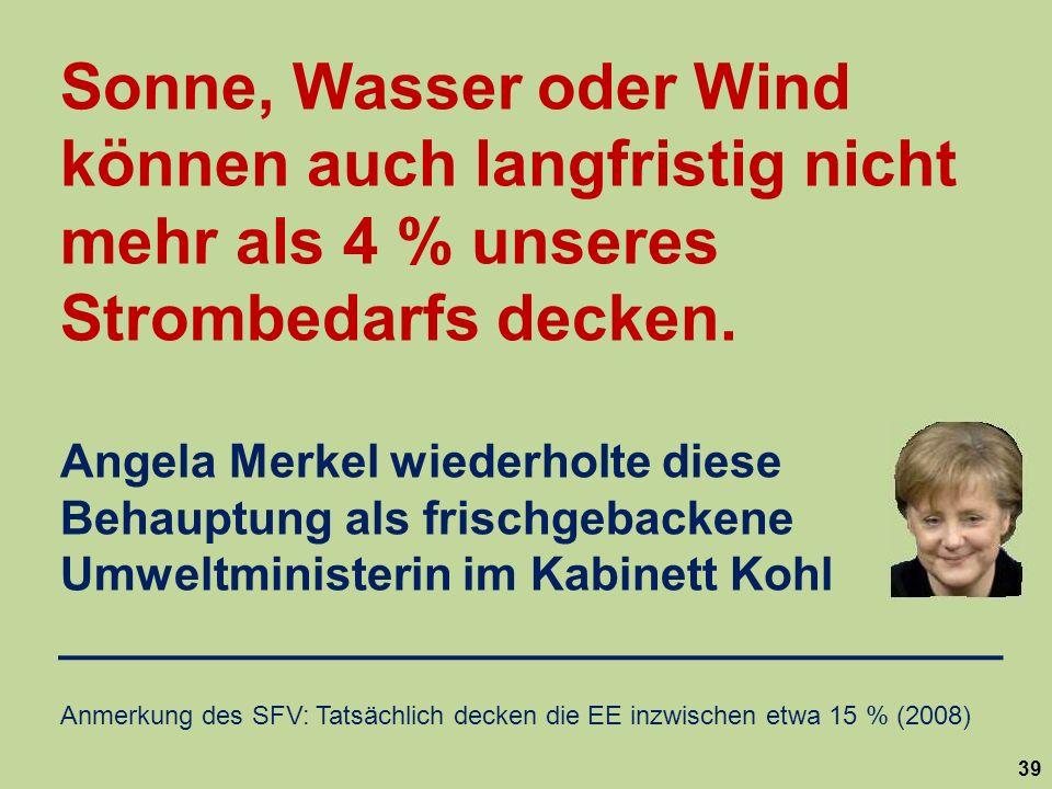 39 Sonne, Wasser oder Wind können auch langfristig nicht mehr als 4 % unseres Strombedarfs decken. Angela Merkel wiederholte diese Behauptung als fris