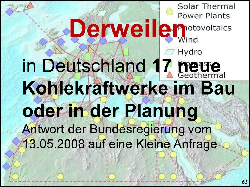 in Deutschland 17 neue Kohlekraftwerke im Bau oder in der Planung Antwort der Bundesregierung vom 13.05.2008 auf eine Kleine Anfrage Derweilen 63