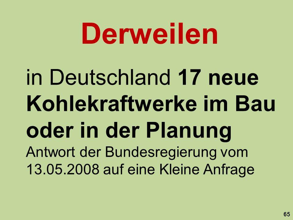 in Deutschland 17 neue Kohlekraftwerke im Bau oder in der Planung Antwort der Bundesregierung vom 13.05.2008 auf eine Kleine Anfrage 65 Derweilen