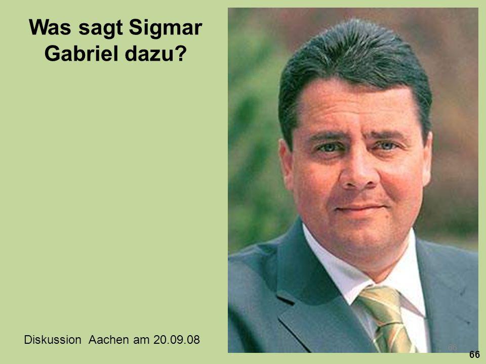 Was sagt Sigmar Gabriel dazu? Diskussion Aachen am 20.09.08 DLR- Institut 66