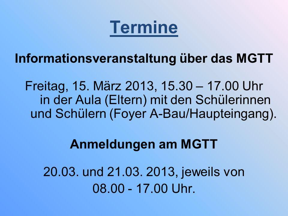 Termine Informationsveranstaltung über das MGTT Freitag, 15. März 2013, 15.30 – 17.00 Uhr in der Aula (Eltern) mit den Schülerinnen und Schülern (Foye