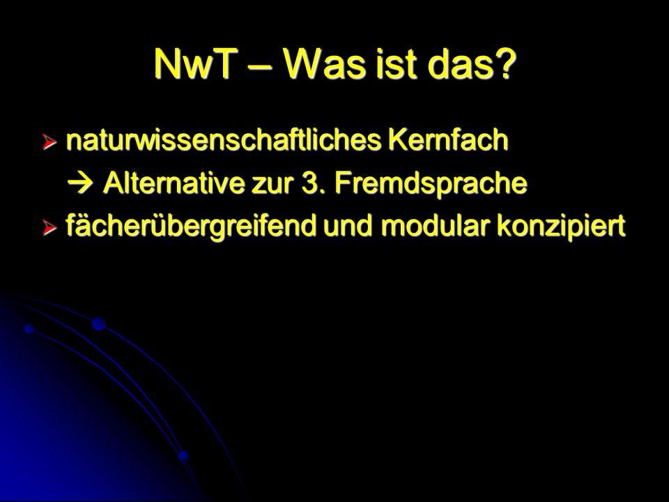 NwT – Was ist das? naturwissenschaftliches Kernfach naturwissenschaftliches Kernfach Alternative zur 3. Fremdsprache Alternative zur 3. Fremdsprache f