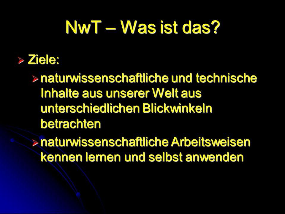 NwT – Was ist das? Ziele: Ziele: naturwissenschaftliche und technische Inhalte aus unserer Welt aus unterschiedlichen Blickwinkeln betrachten naturwis