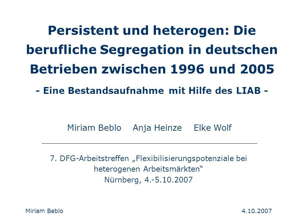 4.10.2007 Miriam Beblo Persistent und heterogen: Die berufliche Segregation in deutschen Betrieben zwischen 1996 und 2005 - Eine Bestandsaufnahme mit Hilfe des LIAB - Miriam Beblo Anja Heinze Elke Wolf 7.