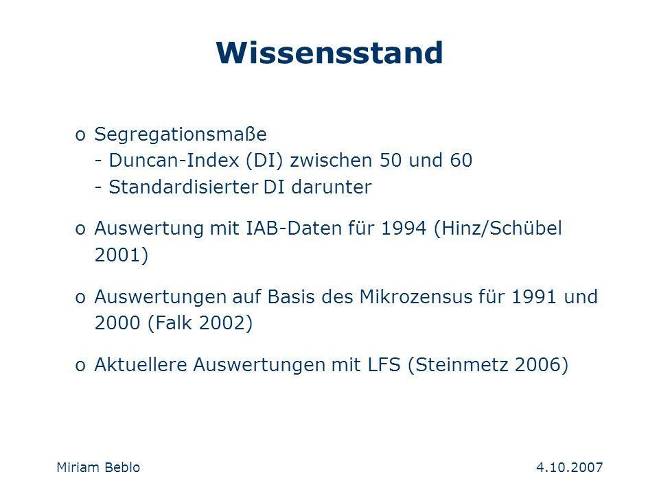 4.10.2007 Miriam Beblo oSegregationsmaße - Duncan-Index (DI) zwischen 50 und 60 - Standardisierter DI darunter oAuswertung mit IAB-Daten für 1994 (Hinz/Schübel 2001) oAuswertungen auf Basis des Mikrozensus für 1991 und 2000 (Falk 2002) oAktuellere Auswertungen mit LFS (Steinmetz 2006) Wissensstand